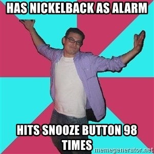 Douchebag Roommate - has nickelback as alarm  hits snooze button 98 times
