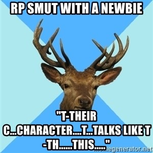 "Smut Player Stag - RP SMUT WITH A NEWBIE ""T-THEIR C...CHARACTER....T...TALKS LIKE T-TH......THIS....."""