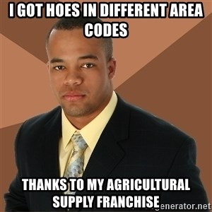 Successful Black Man - i got hoes in different area codes thanks to my agricultural supply franchise