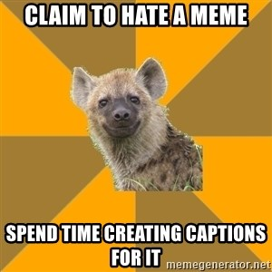 Hypocrite Hyena - claim to hate a meme spend time creating captions for it