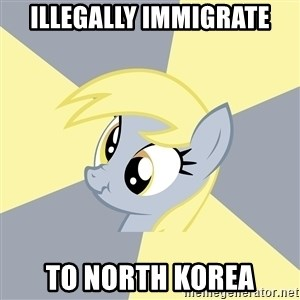 Badvice Derpy - illegally immigrate to north korea