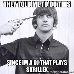 Sad Life Of Ringo Starr - They told me to do this since im a dj that plays skrillex