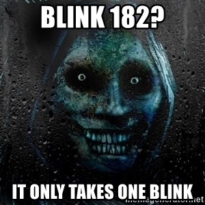 NEVER ALONE  - Blink 182? It only takes one blink