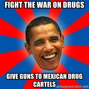 Obama - fight the war on drugs give guns to mexican drug cartels