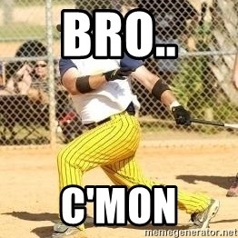 Softball Guy - bro.. C'mon