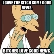 Professor - I GAVE THE BITCH SOME GOOD NEWS. BITCHES LOVE GOOD NEWS.