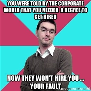 Privilege Denying Dude - you were told by the corporate world that you needed  a degree to get hired now they won't hire you ... your fault