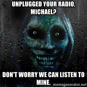 Uninvited Houseguest - UNPLUGGED your radio, michael? Don't worry we can listen to mine.