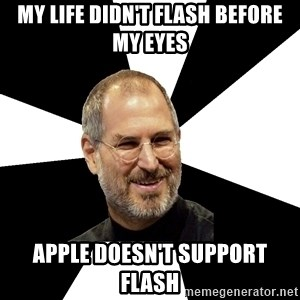 Steve Jobs Says - MY LIFE DIDN'T FLASH BEFORE MY EYES aPPLE DOESN'T SUPPORT FLASH