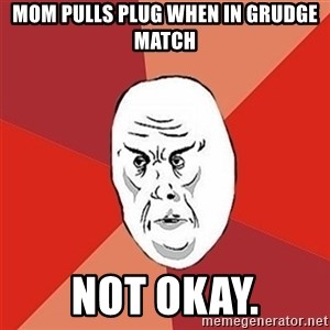 Not Okay Guy - mom pulls plug when in grudge match not okay.
