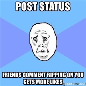 Okay Guy - post status friends comment ripping on you gets more likes