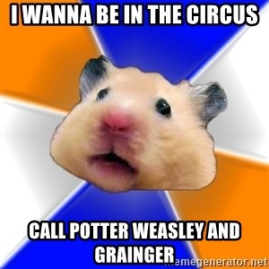 Hamster - I wanna be in the circus call potter weasley and grainger