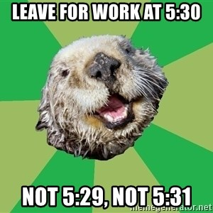 Ocd Otter - leave for work at 5:30 not 5:29, not 5:31