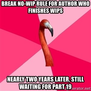 Fanfic Flamingo - break no-wip rule for author who finishes wips nearly two years later, still waiting for part 19