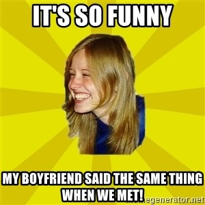 Trologirl - It's So Funny My Boyfriend Said The Same thing when we met!