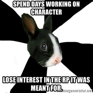 Roleplaying Rabbit - Spend days working on character lose interest in the rp it was meant for.