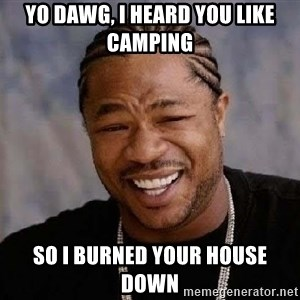 Yo Dawg - Yo dawg, I heard you like camping so I burned your house down
