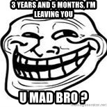 Troll Faceee - 3 years and 5 months, i'm leaving you u mad bro ?