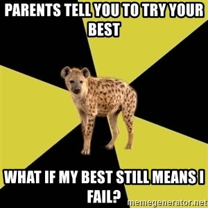High School Hyena - Parents tell you to try your best What if my best still means I fail?