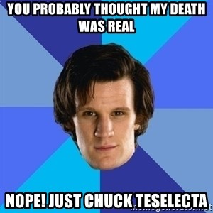 11th doctor  - You Probably thought my death was real nope! Just chuck teselecta