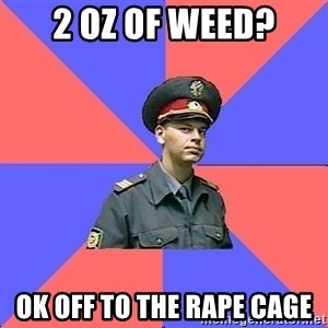 Strict policeman - 2 oz of weed? ok off to the rape cage