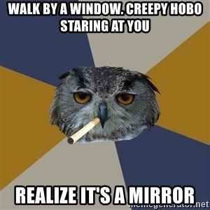 Art Student Owl - walk by a window. creepy hobo staring at you Realize it's a mirror