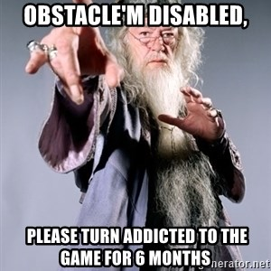 Pissed Off Dumbledore - Obstacle'm disabled,  PLEASE TURN ADDICTED TO THE GAME FOR 6 MONTHS