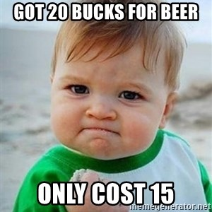 victory kid - Got 20 bucks for beer Only cost 15