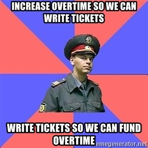 Strict policeman - increase overtime so we can write tickets write tickets so we can fund overtime