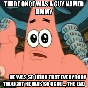Patrick Says - There once was a guy named Jimmy         he was so uguu that everybody thought he was so uguu... the end