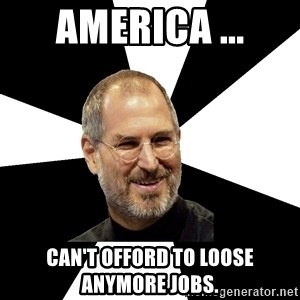 Steve Jobs Says - America ... can't offord to loose anymore jobs.