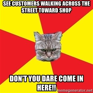 Fast Food Feline - See customers walking across the street toward shop Don't you dare come in here!!