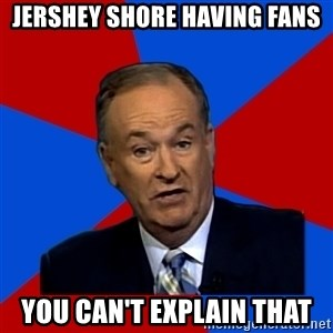 Bill O'Reilly Proves God - jershey shore having fans you can't explain that