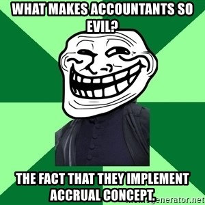 Trollface professor - What makes accountants so evil? The fact that they implement accrual concept.