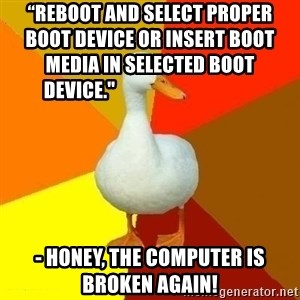 """Technologically Impaired Duck - """"REBOOT AND SELECT PROPER BOOT DEVICE OR INSERT BOOT MEDIA IN SELECTED BOOT DEVICE.""""        - HONEY, THE COMPUTER IS BROKEN AGAIN!"""