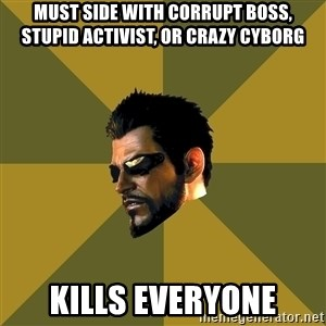 Adam Jensen - Must side with Corrupt boss, stupid activist, or crazy cyborg Kills everyone