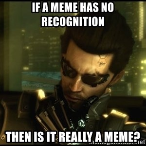 Philosojensen - If a meme has no recognition then is it really a meme?