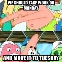patrick star - we should take work on monday and move it to tuesday