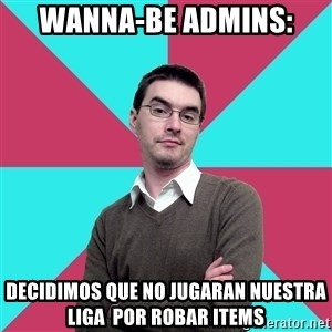 Privilege Denying Dude - wanna-be admins: decidimos que no jugaran nuestra liga  por robar items