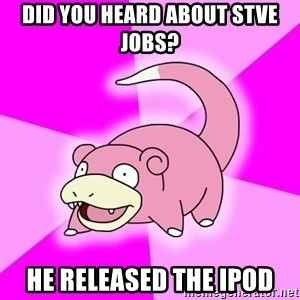 Slowpoke - did you heard about stve jobs? he released the ipod