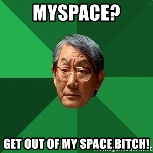 High Expectations Asian Father - myspace? get out of my space bitch!