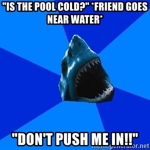 "fyeahswimshark - ""is the pool cold?"" *friend goes near water* ""don't push me in!!"""