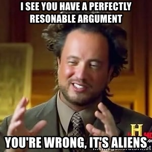 Ancient Aliens - I see you have a perfectly resonable argument you're wrong, it's aliens