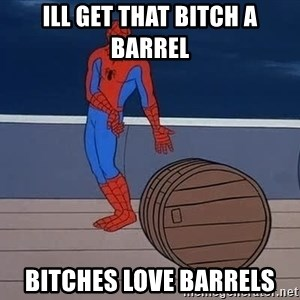 Spiderman and barrel - Ill get that bitch a barrel bitches love barrels