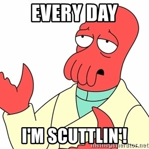 Why not zoidberg? - Every day i'm scuttlin'!
