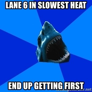 fyeahswimshark - lane 6 in slowest heat end up getting first