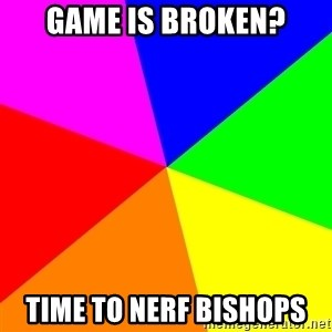 advice background - game is broken? Time to nerf bishops