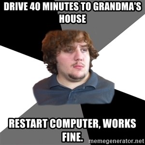 Family Tech Support - drive 40 minutes to grandma's house restart computer, works fine.
