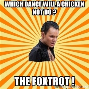 typical ballroom dancer - Which dance will a chicken not do ? The foxtrot !