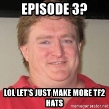 Gabe Newell - Episode 3? lol let's just make more tf2 hats